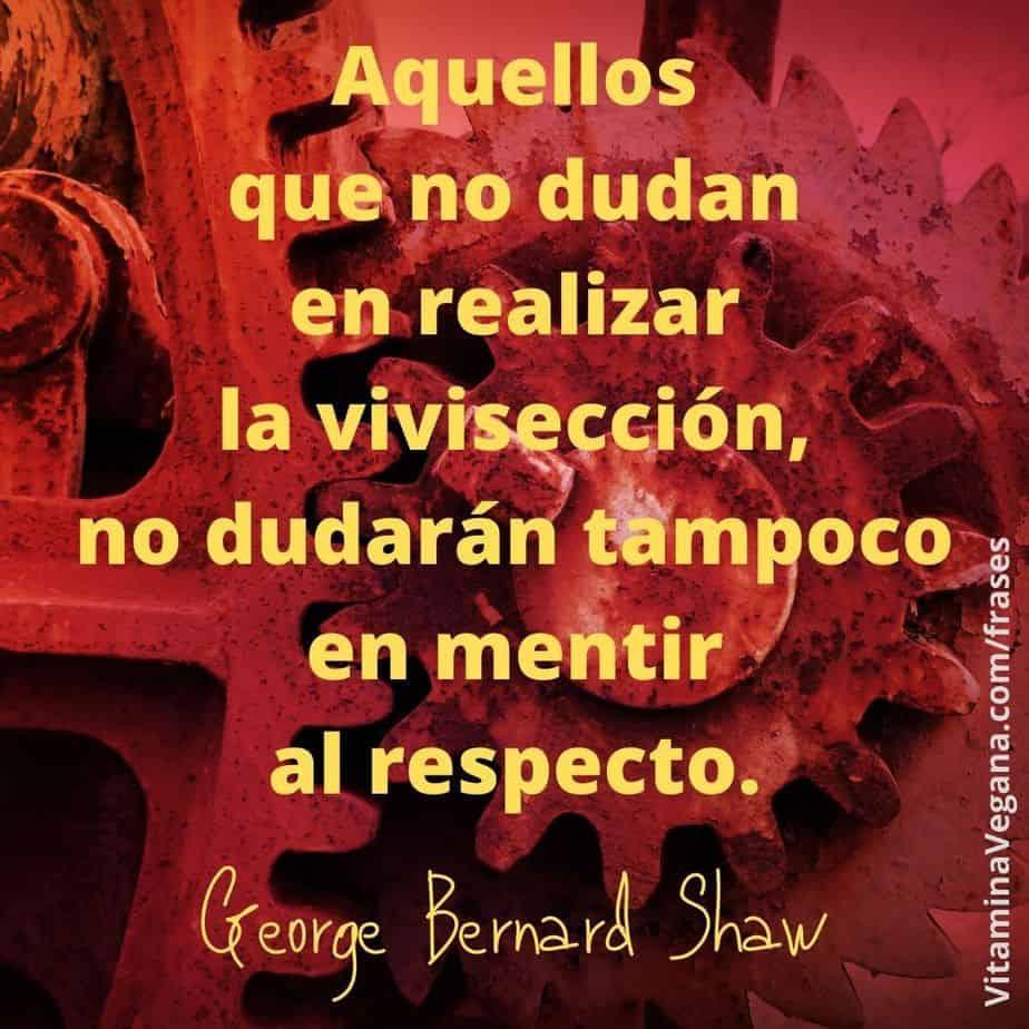 Frase vegana de George Bernard Shaw sobre la experimentación con animales: Aquellos que no dudan en realizar la vivisección, no dudarán tampoco en mentir al respecto.