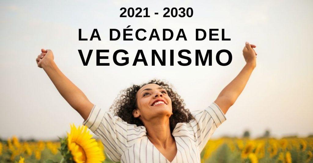 La década del veganismo y el crecimiento del movimiento vegano 2021 2030